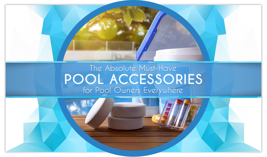 The Absolute Must-Have Pool Accessories for Pool Owners Everywhere