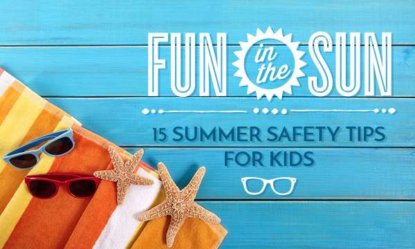 Fun in the Sun: 15 Summer Safety Tips for Kids
